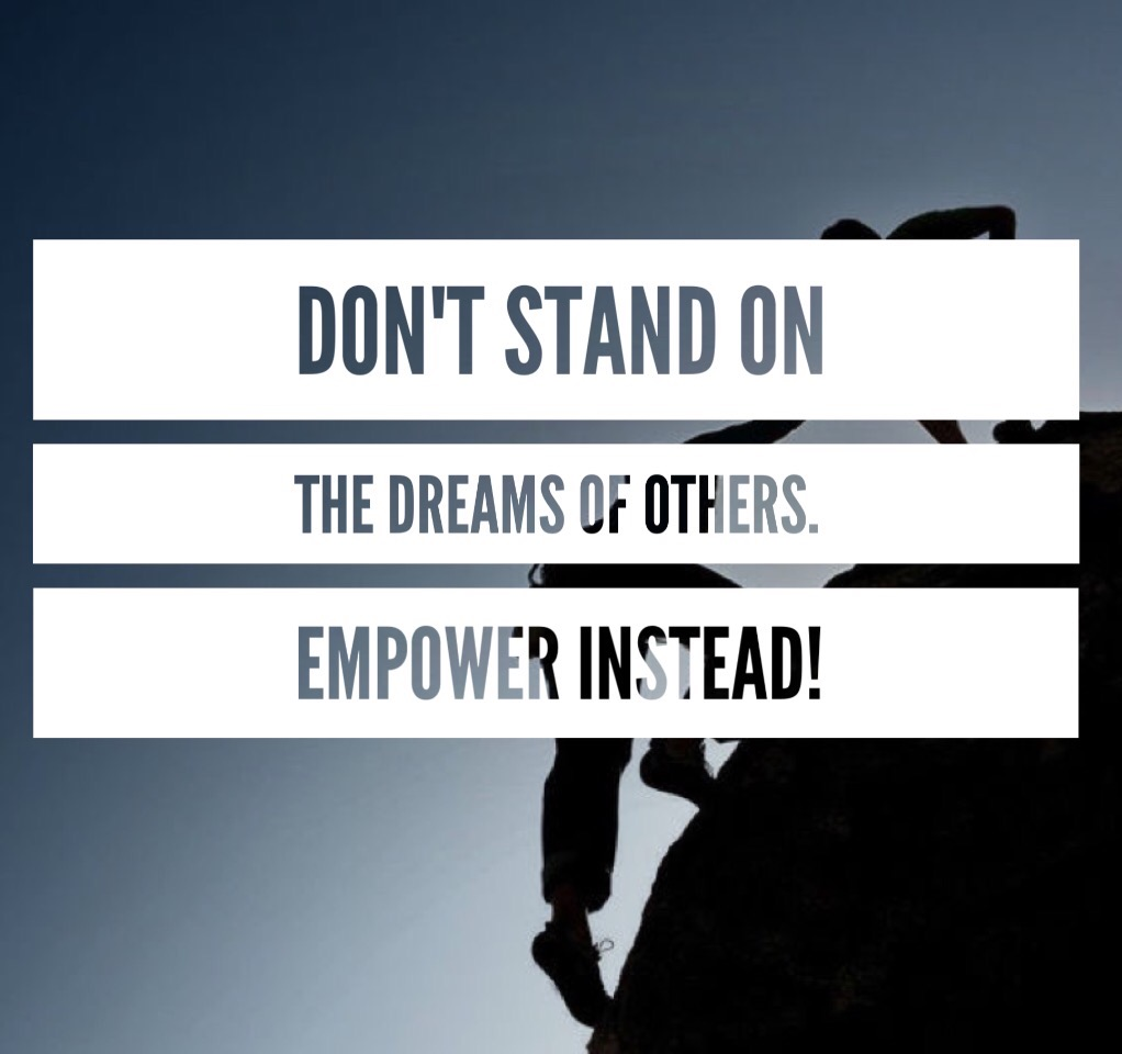 Don't stand on the dreams of others. Empower instead!