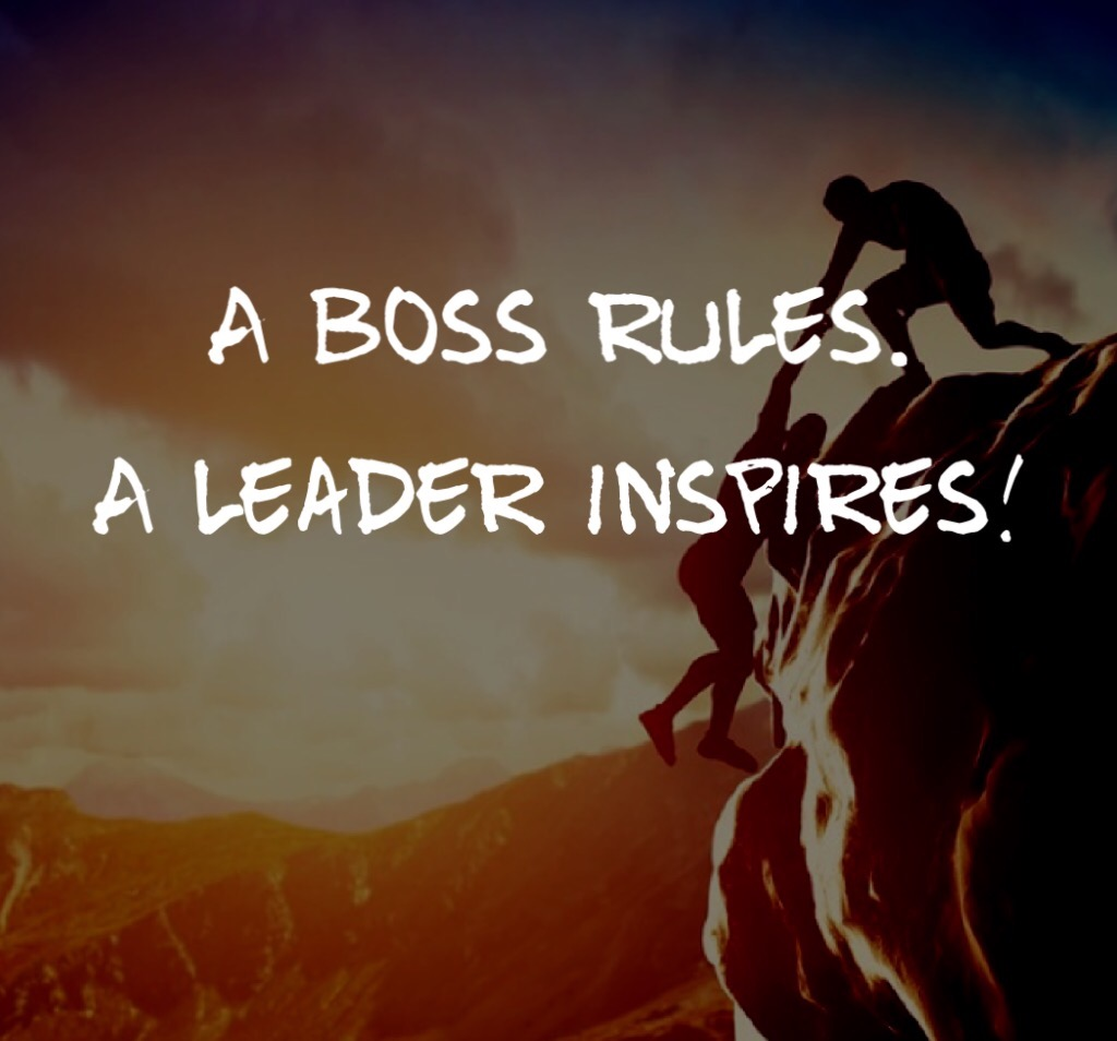 A boss rules. A leader inspires!
