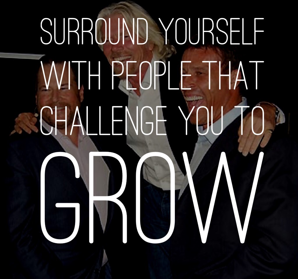 Surround yourself with people that challenge you to grow