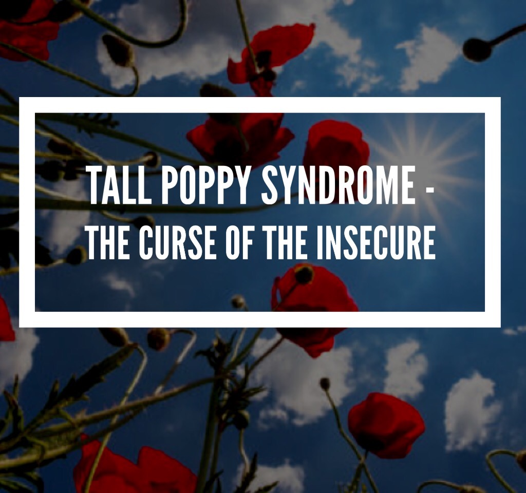 Tall poppy syndrome – The curse of the insecure