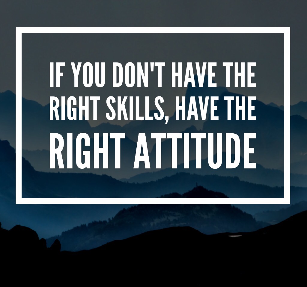 If you don't have the right skills, have the right attitude