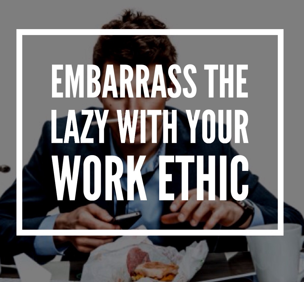 Embarrass the lazy with your work ethic