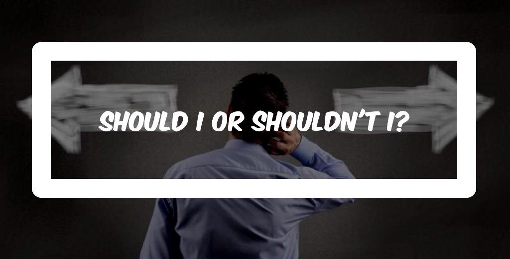 Should I or shouldn'tI?