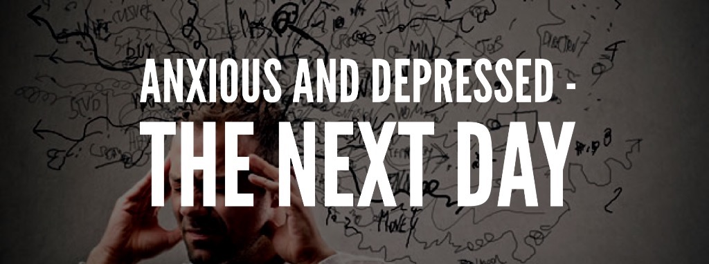 Anxious and depressed – The next day